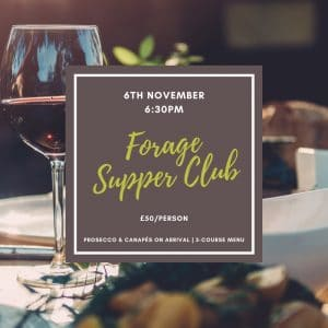 Forage Supper Club. November 6th 2020. 6:30pm. Tasting Menu. Prosecco and Canapes on arrival. £50 per person.